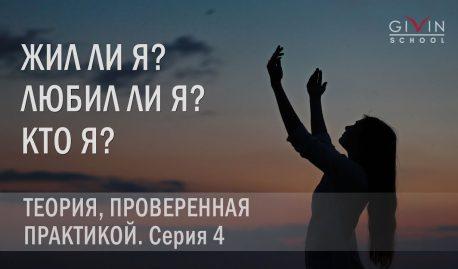 Жил ли я? Любил ли я? Кто я? Серия 4. Теория, проверенная практикой