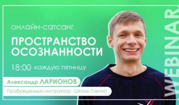 Бесплатный онлайн-сатсанг «ПРОСТРАНСТВО ОСОЗНАННОСТИ» с Александром Ларионовым
